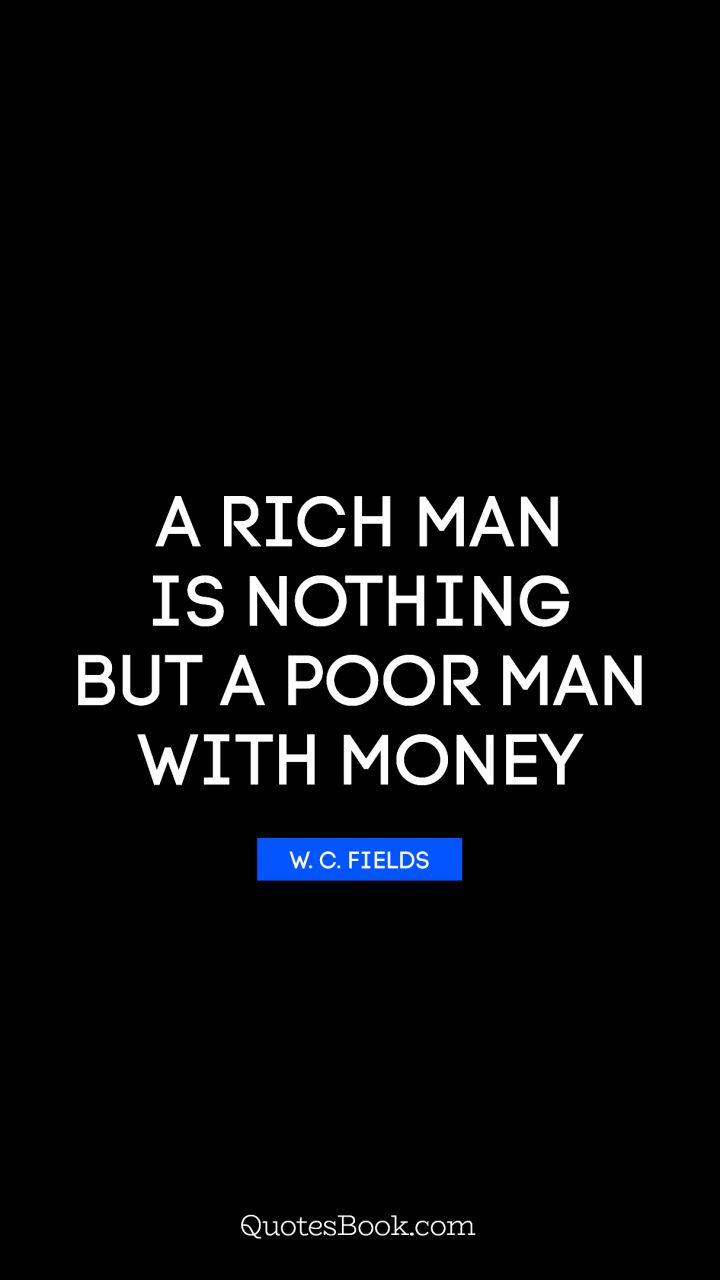 A Rich Man Is Nothing But A Poor Man With Money Quote By W C