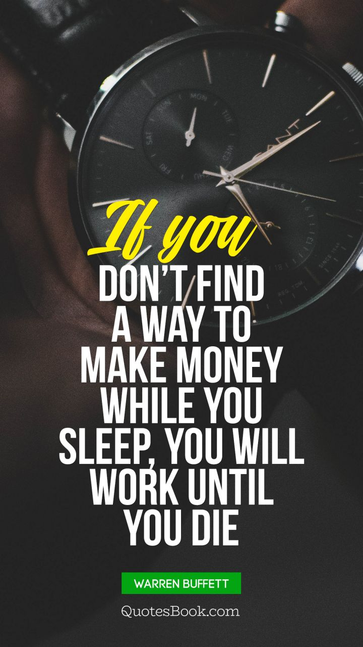 If you don't find a way to make money while you sleep, you will work until you die. - Quote by Warren Buffett