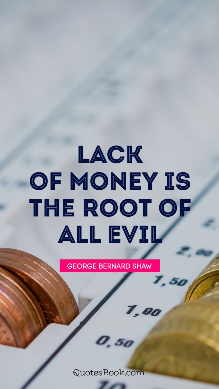 Lack of money is the root of all evil. - Quote by George Bernard Shaw
