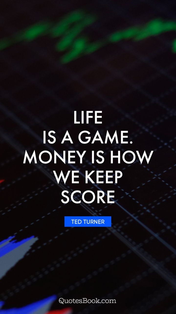 Life Is A Game Money Is How We Keep Score Quote By Ted Turner