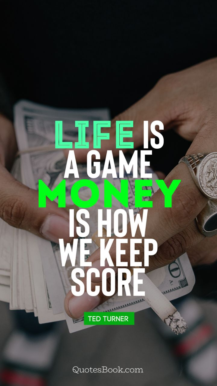 Life is a game, money is how we keep score. - Quote by Ted Turner