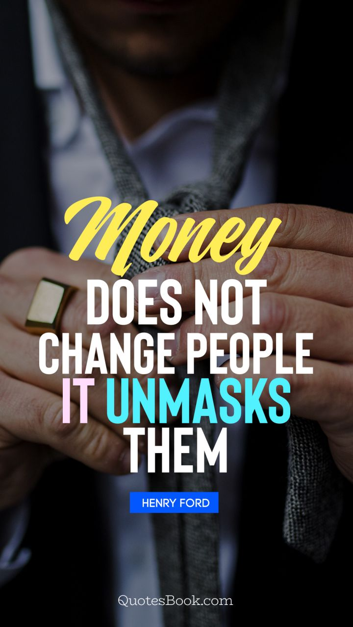 Money does not change people, it unmasks them