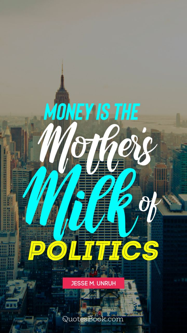 Money is the mother's milk of politics. - Quote by Jesse M. Unruh