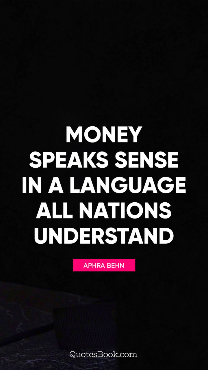 Money speaks sense in a language all nations understand. - Quote by Aphra Behn