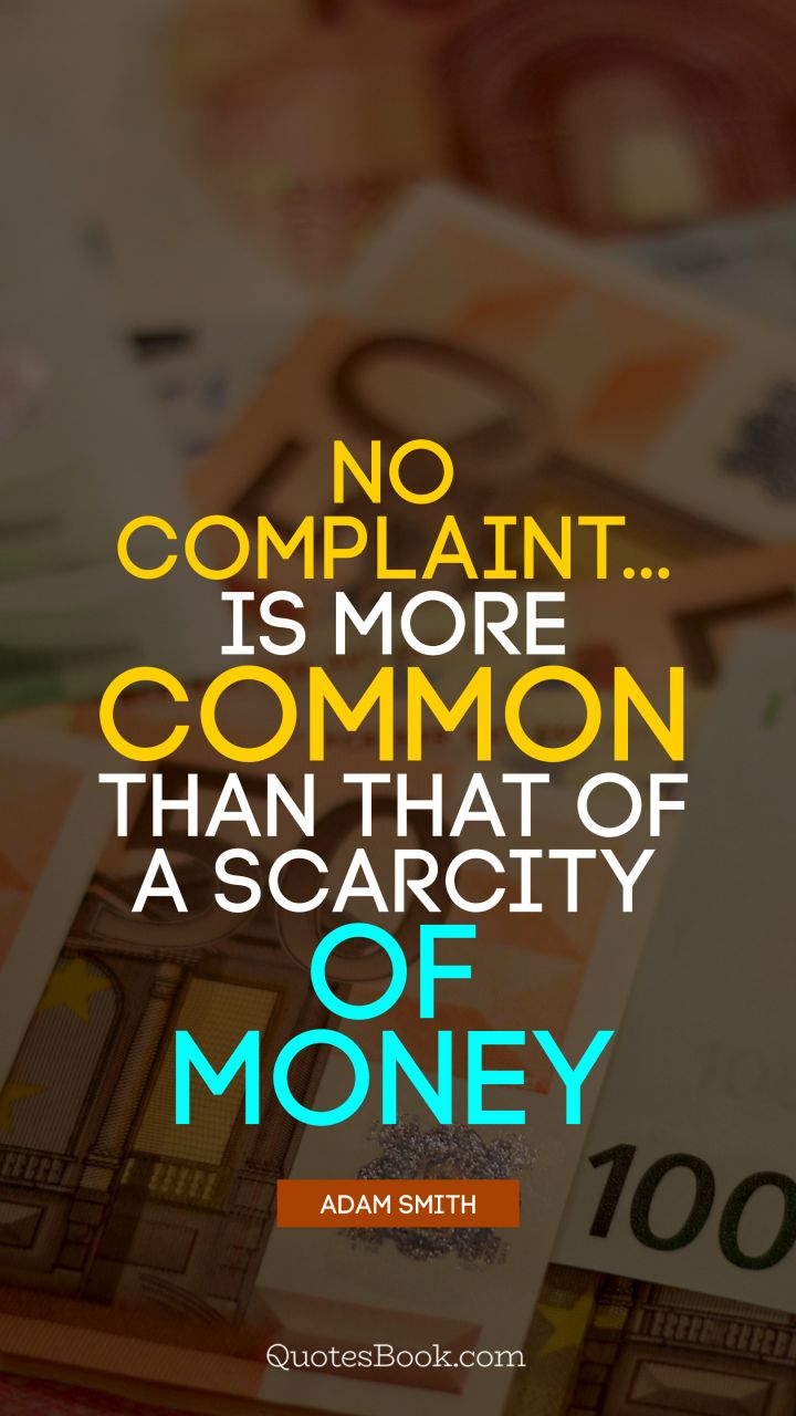No complaint... is more common than that of a scarcity of money. - Quote by Adam Smith