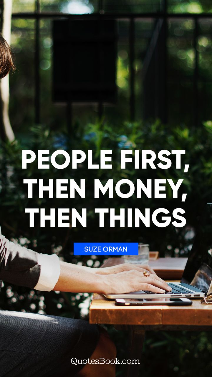 People first, then money, then things. - Quote by Suze Orman