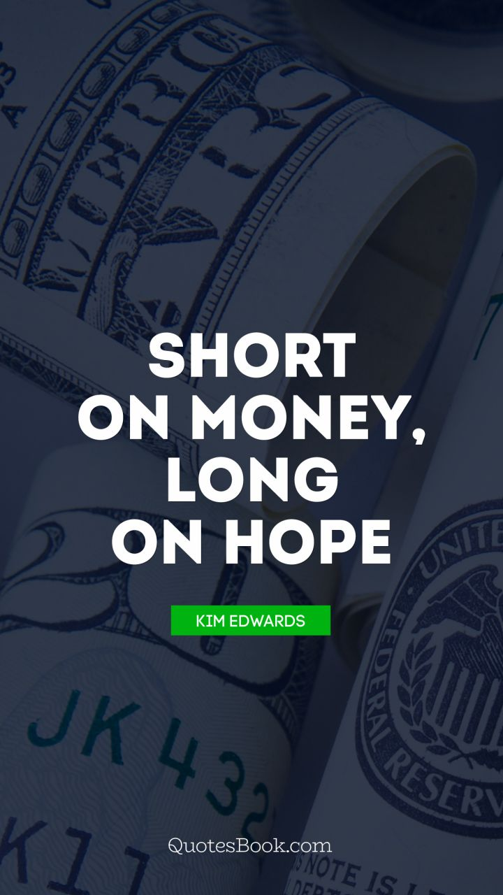 Short on money, long on hope. - Quote by Kim Edwards
