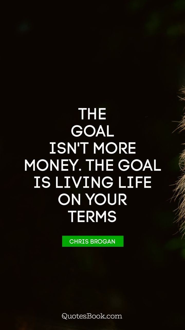 The goal isn't more money. The goal is living life on your terms. - Quote by Chris Brogan