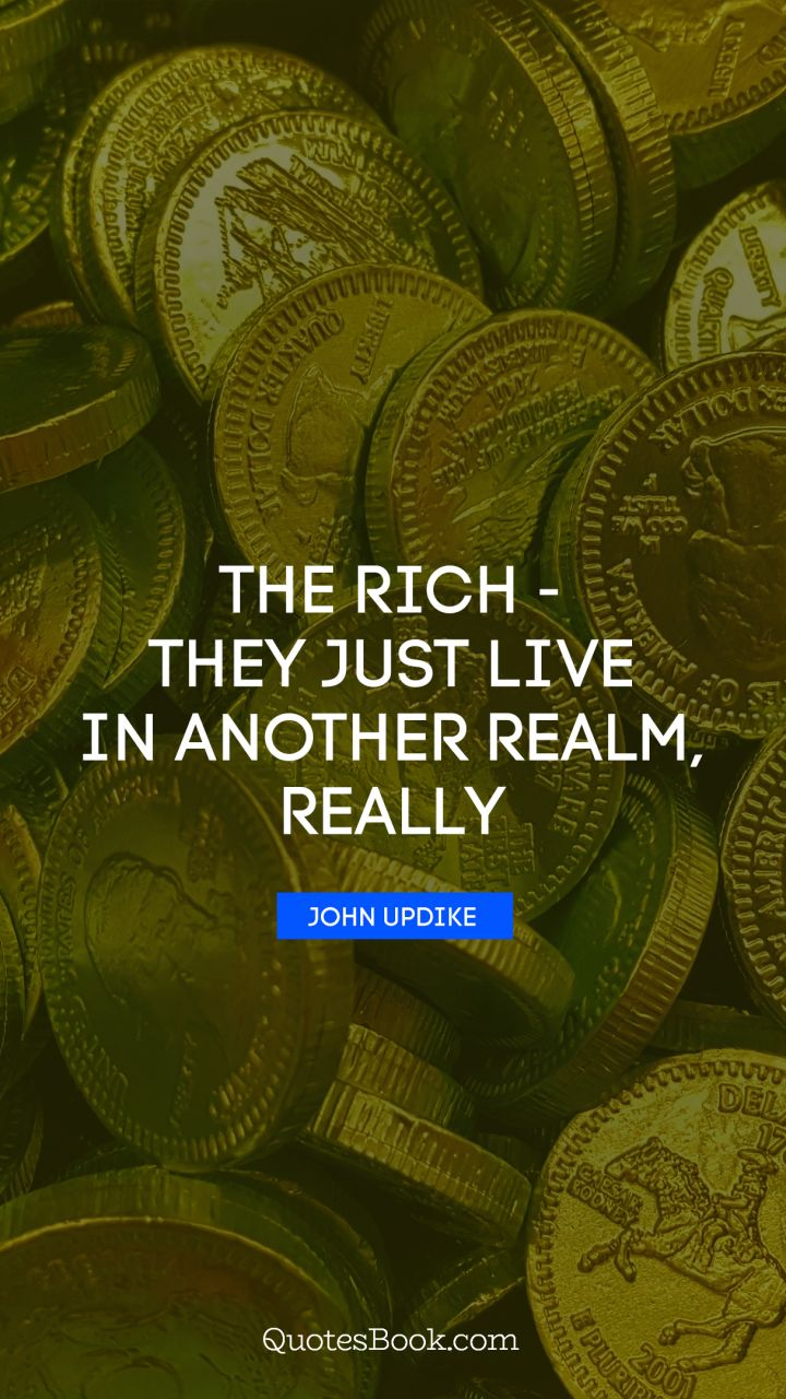 The rich - they just live in another realm, really. - Quote by John Updike