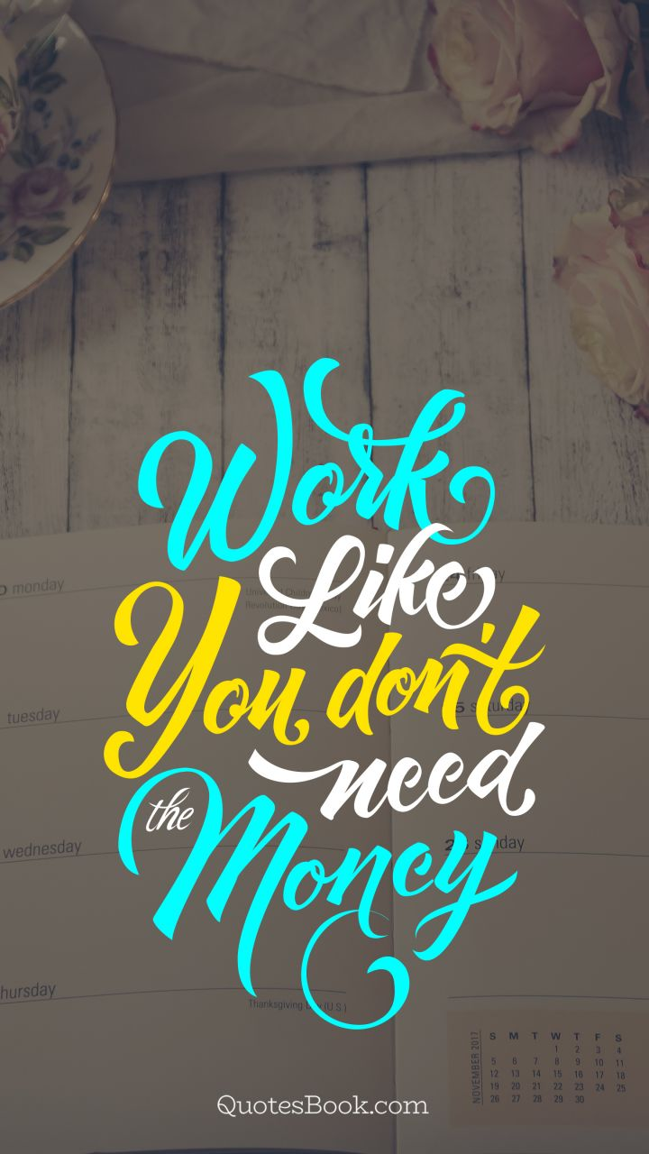 Work like you don't need the money. - Quote by Joseph Joubert