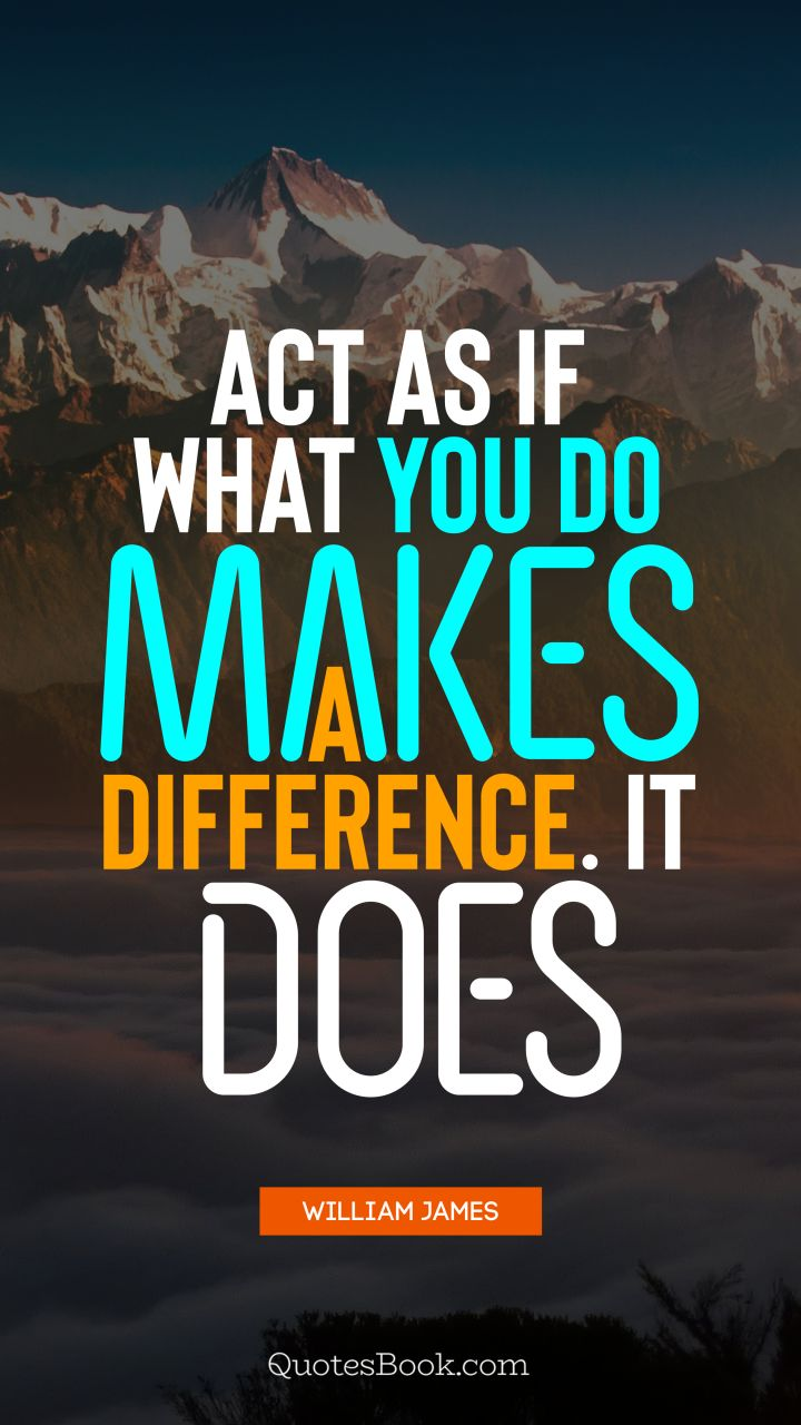 Act as if what you do makes a difference. It does. - Quote by William James