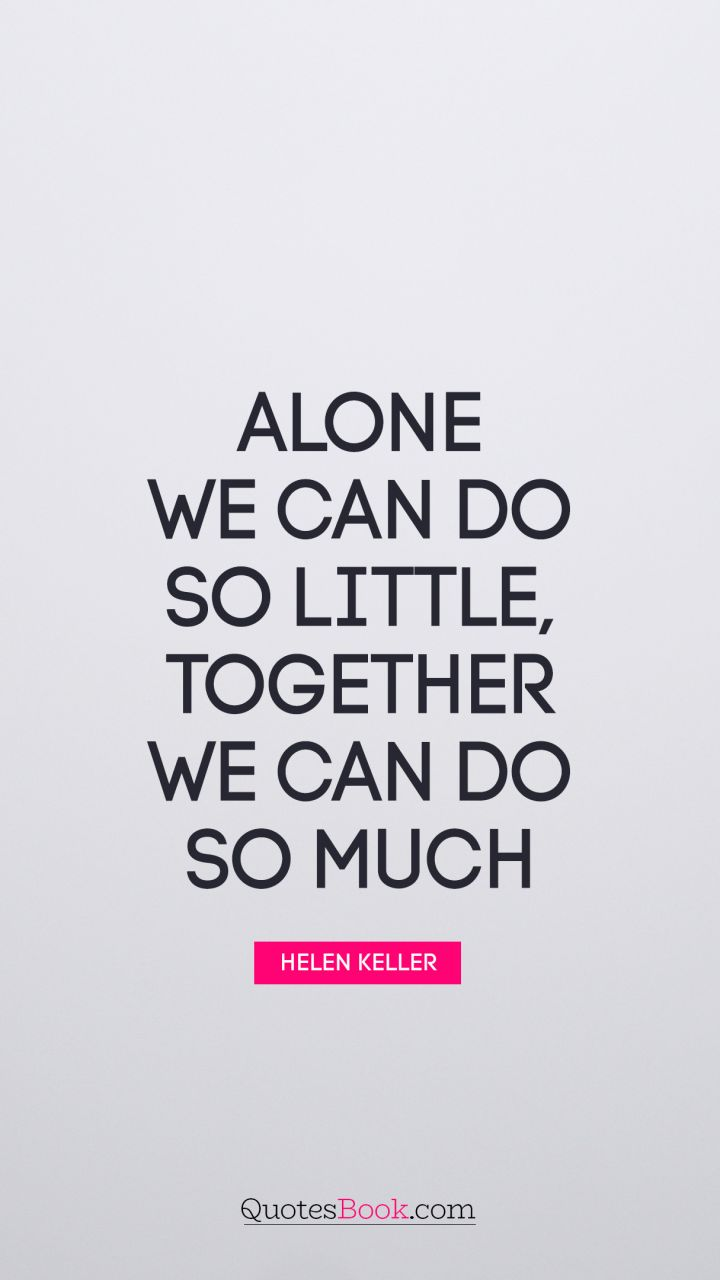 Alone we can do so little; together we can do so much. - Quote by Helen Keller