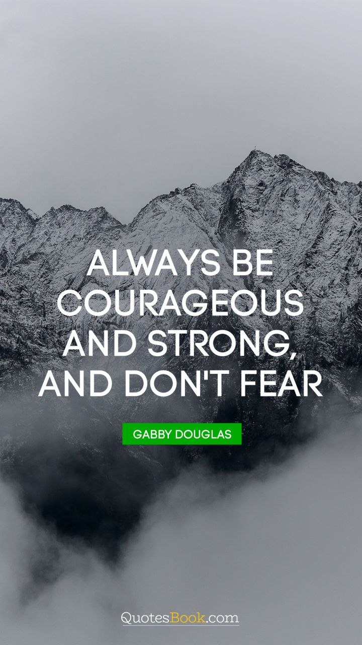 Always be courageous and strong, and don't fear. - Quote by Gabby Douglas