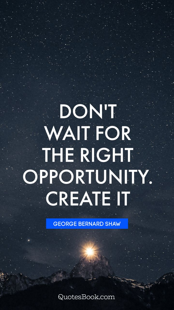 Don't wait for the right opportunity. Create it. - Quote by George Bernard Shaw