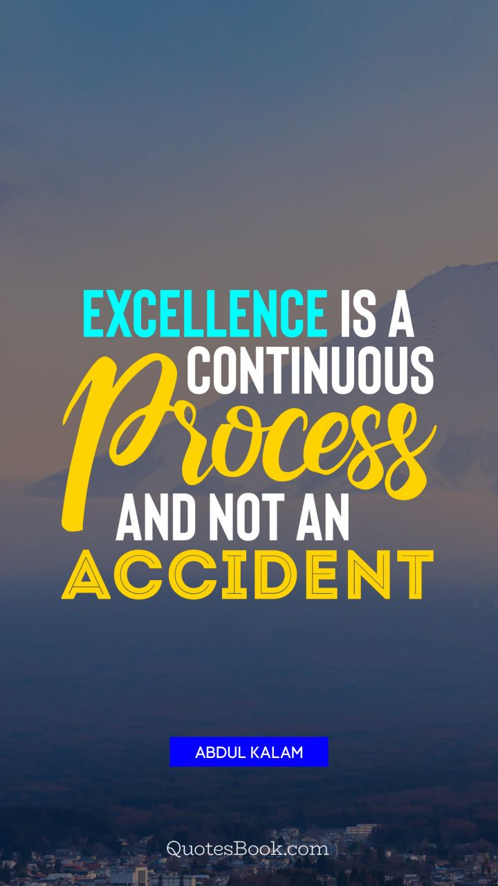 Excellence is a continuous process and not an accident. - Quote by Abdul Kalam