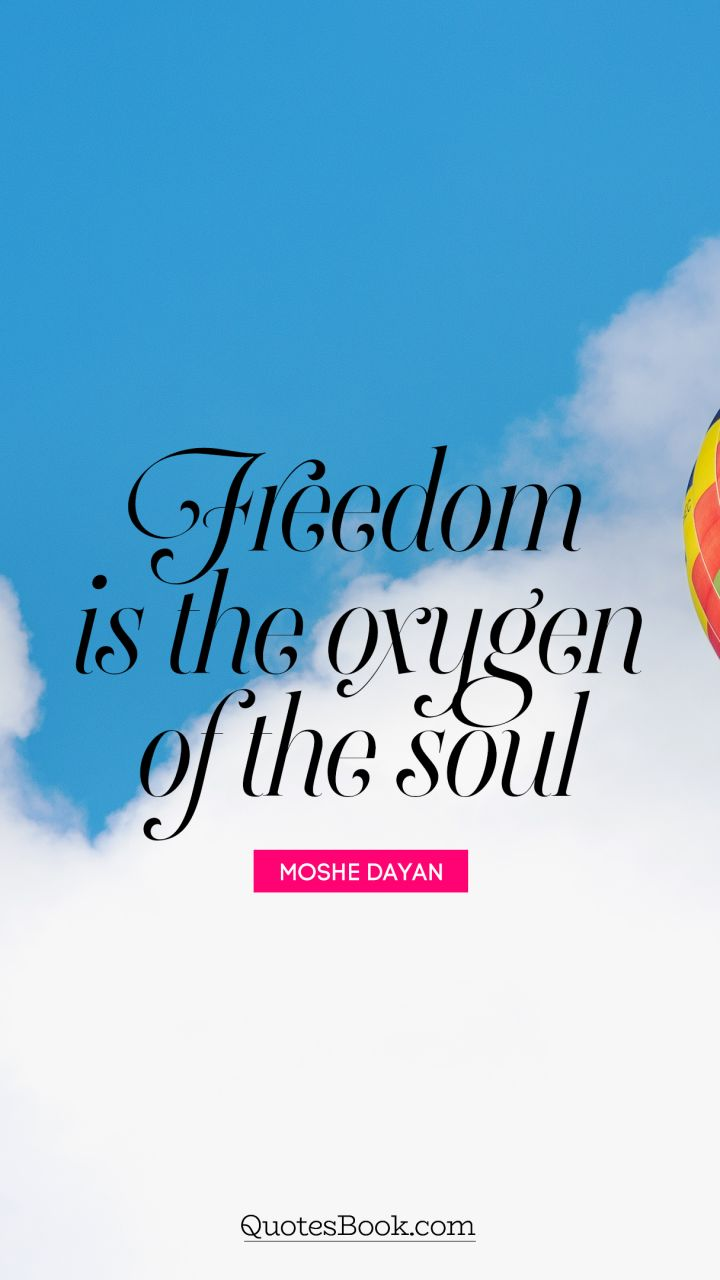 Freedom is the oxygen of the soul. - Quote by Moshe Dayan