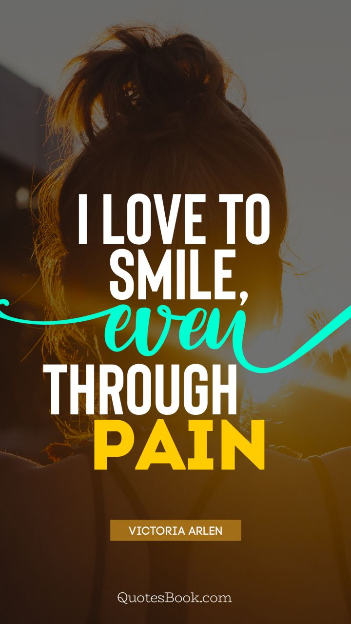 I Love To Smile Even Through Pain Quote By Victoria Arlen