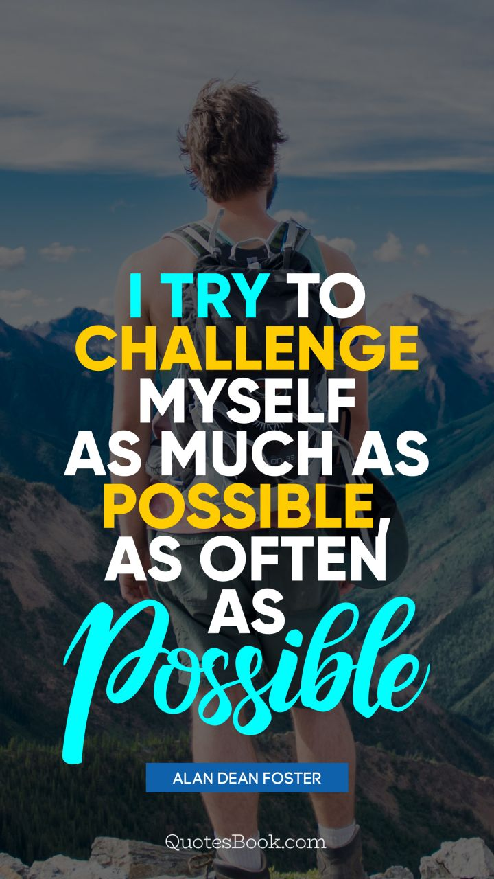 I try to challenge myself as much as possible, as often as possible. - Quote by Alan Dean Foster
