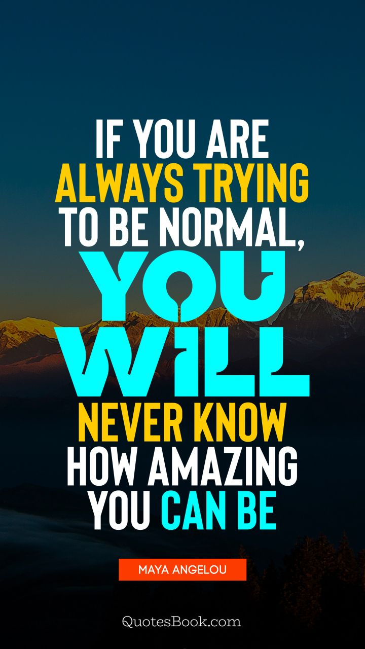 If you are always trying to be normal, you will never know how amazing you can be. - Quote by Maya Angelou