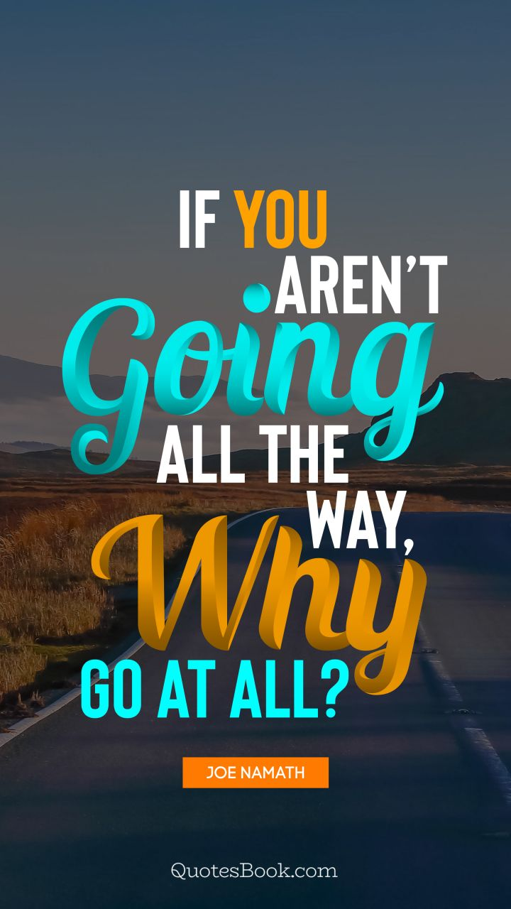 If you aren't going all the way, why go at all?. - Quote by Joe Namath