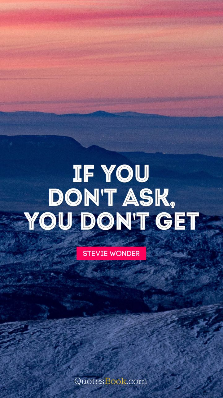 If you don't ask, you don't get. - Quote by Stevie Wonder