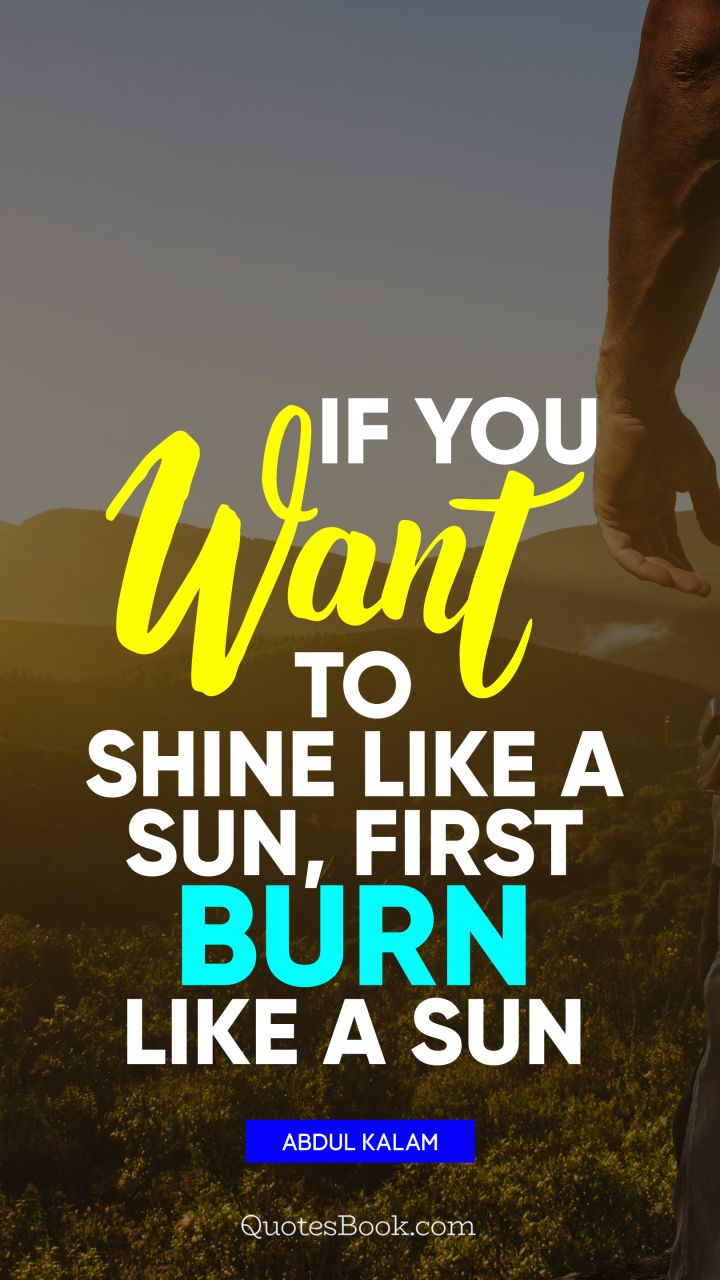 If you want to shine like a sun, first burn like a sun. - Quote by Abdul Kalam