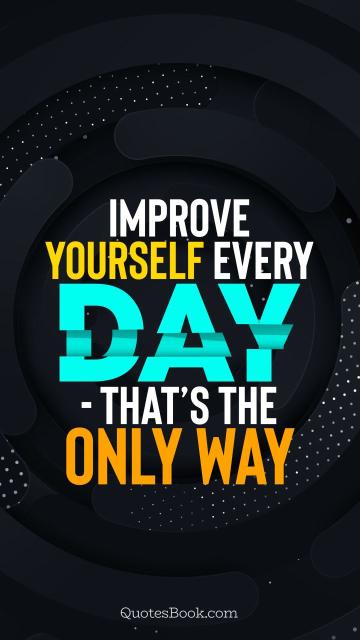 Improve yourself every day - that's the only way