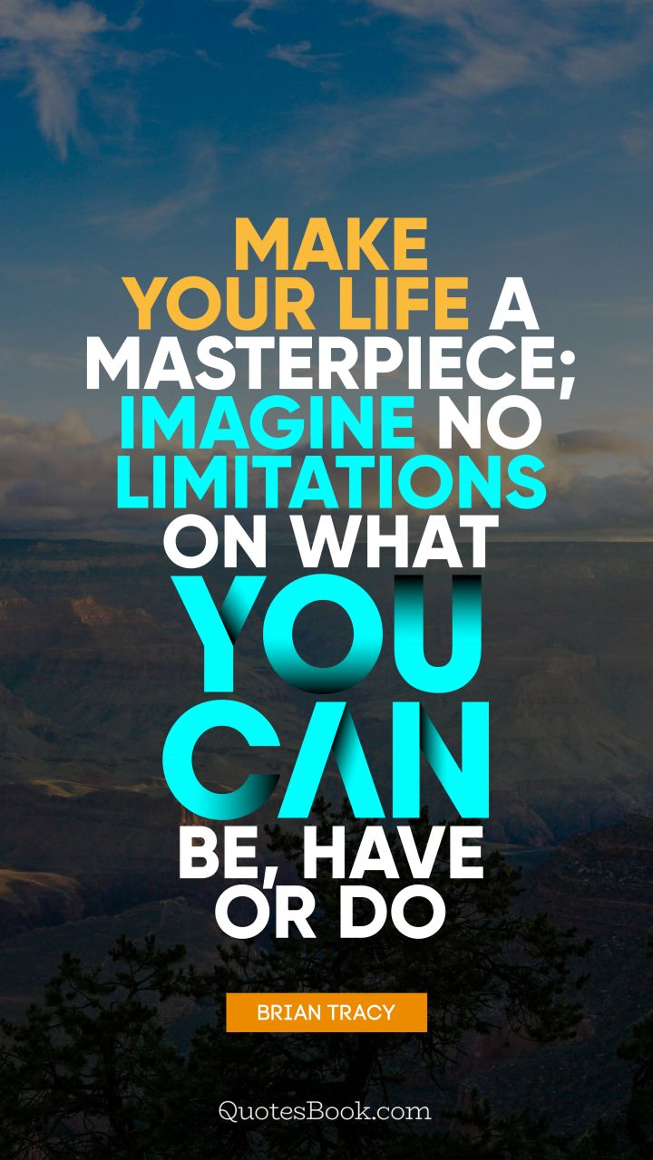 Make your life a masterpiece; imagine no limitations on what you can be, have or do. - Quote by Brian Tracy
