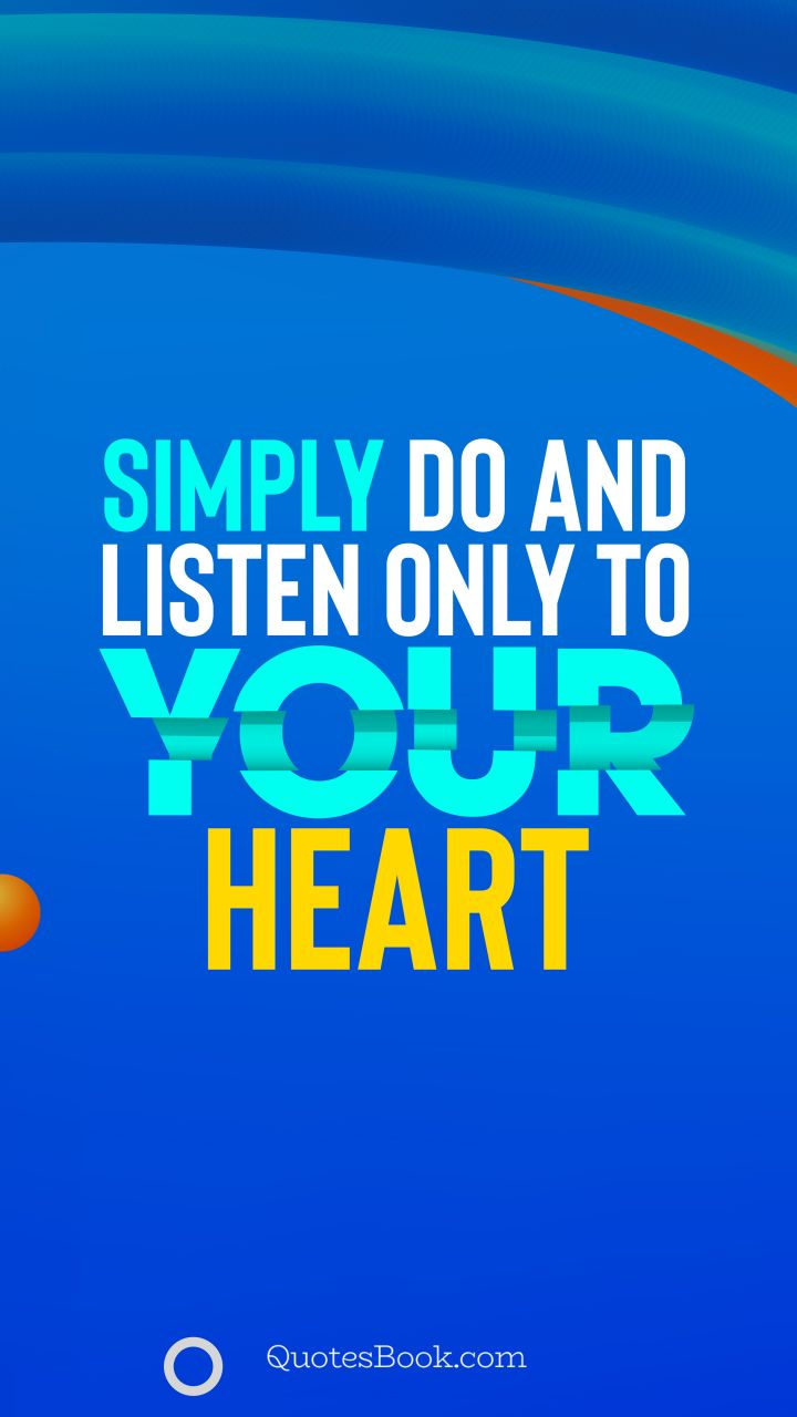 Simply do and listen only to your heart