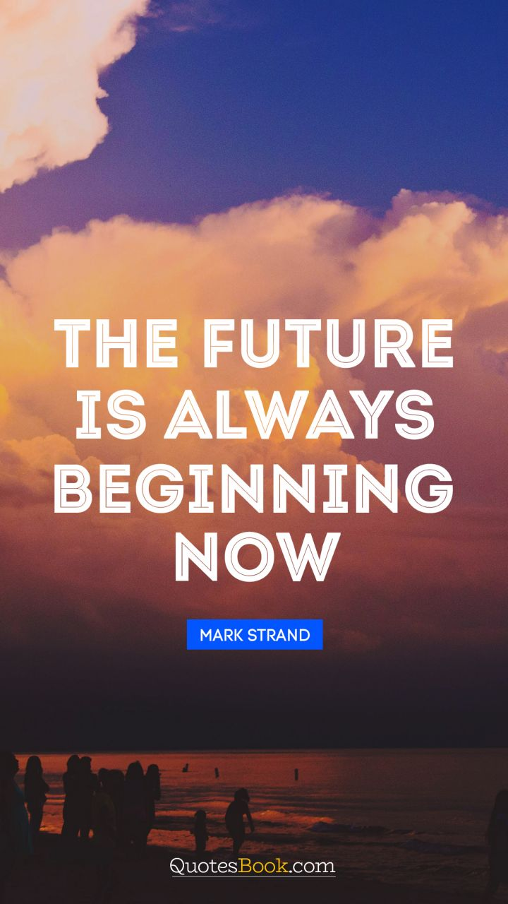 The future is always beginning now. - Quote by Mark Strand