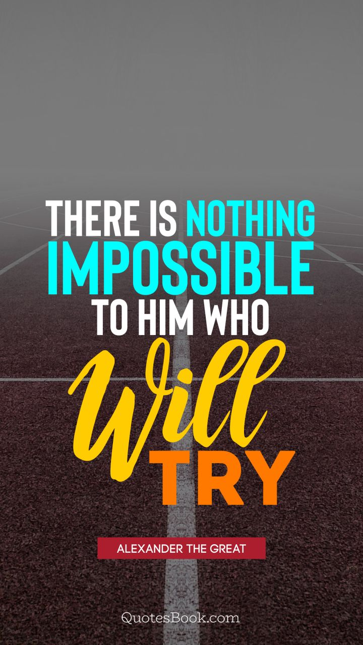 There is nothing impossible to him who will try. - Quote by Alexander the Great