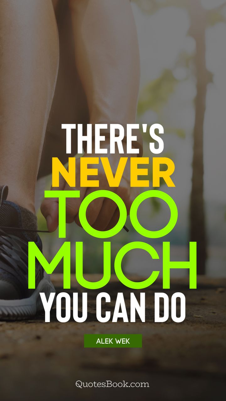 There's never too much you can do. - Quote by Alek Wek