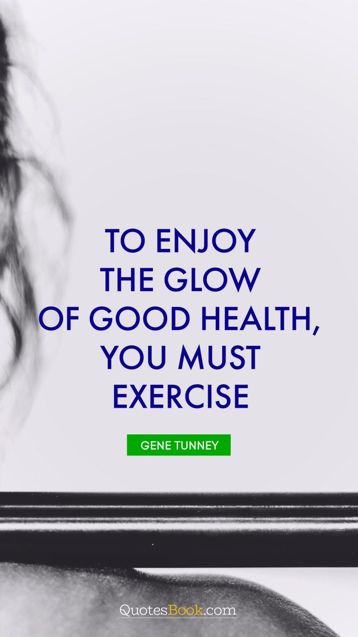 To enjoy the glow of good health, you must exercise. - Quote by Gene Tunney