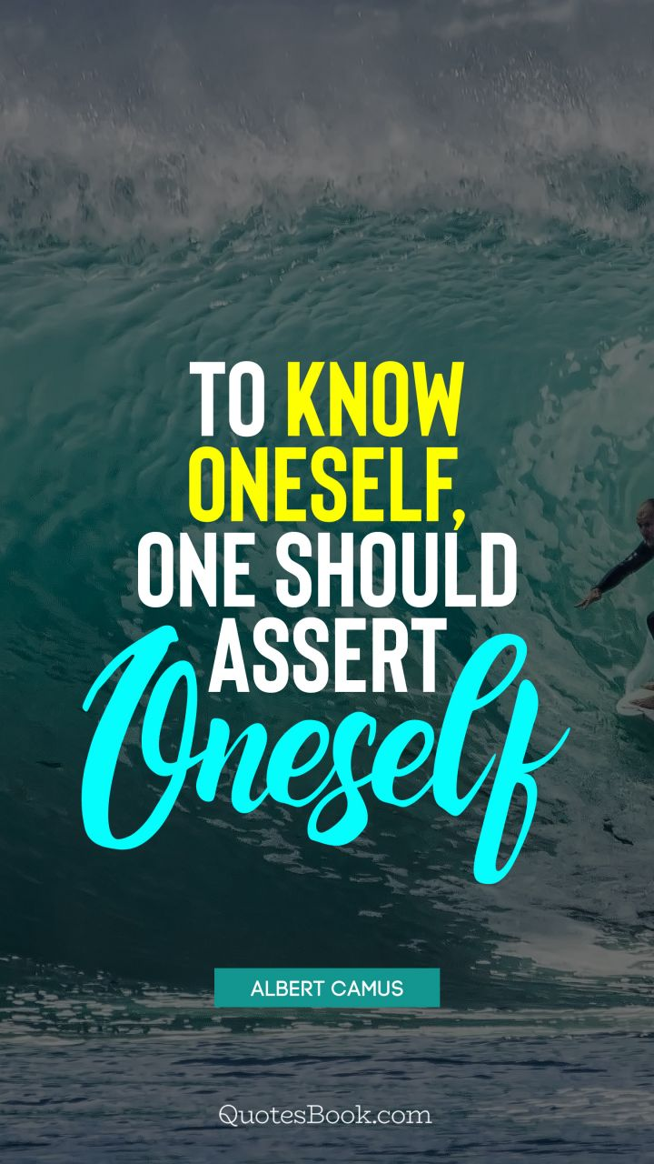 To know oneself, one should assert oneself. - Quote by Albert Camus
