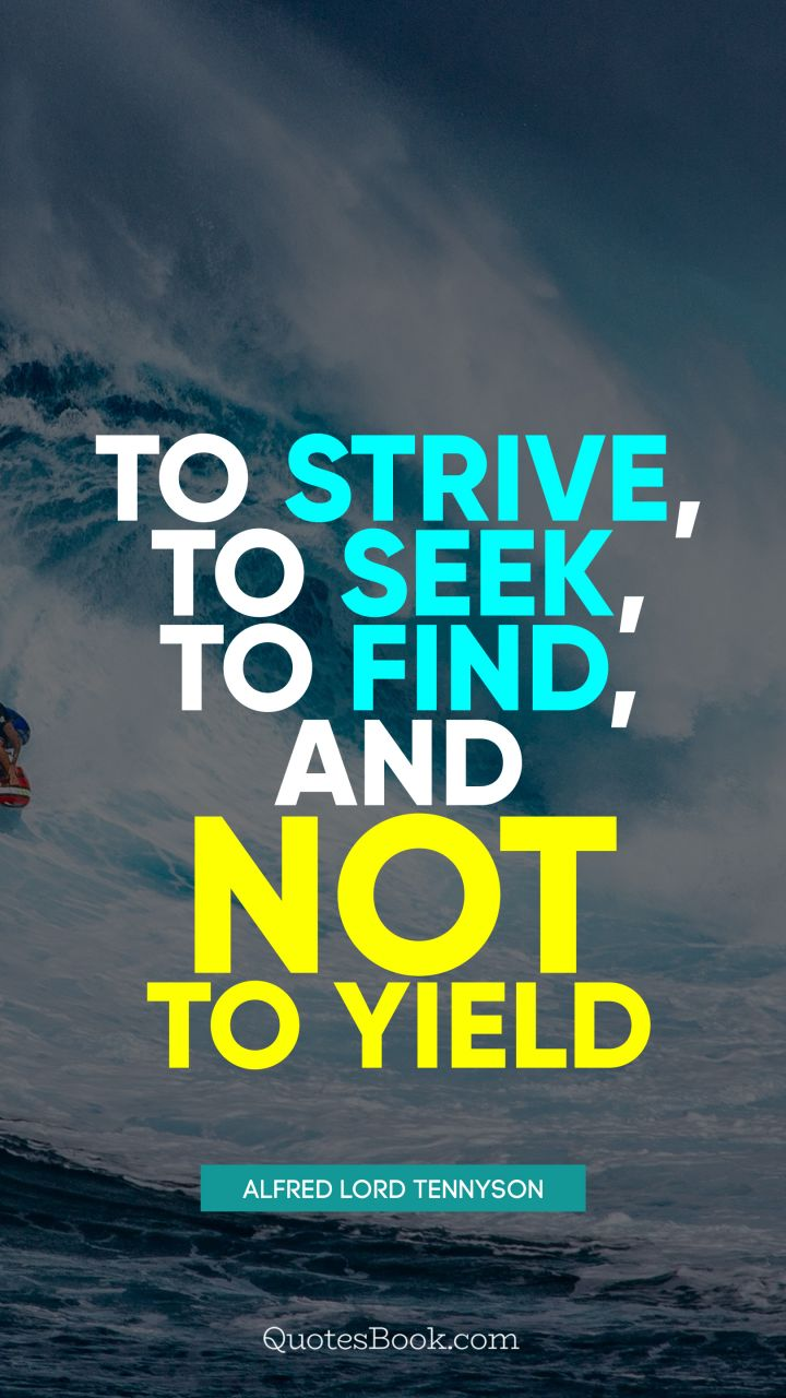 To strive, to seek, to find, and not to yield. - Quote by Alfred Lord Tennyson