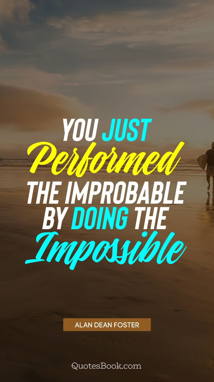 You just performed the improbable by doing the impossible. - Quote by Alan Dean Foster