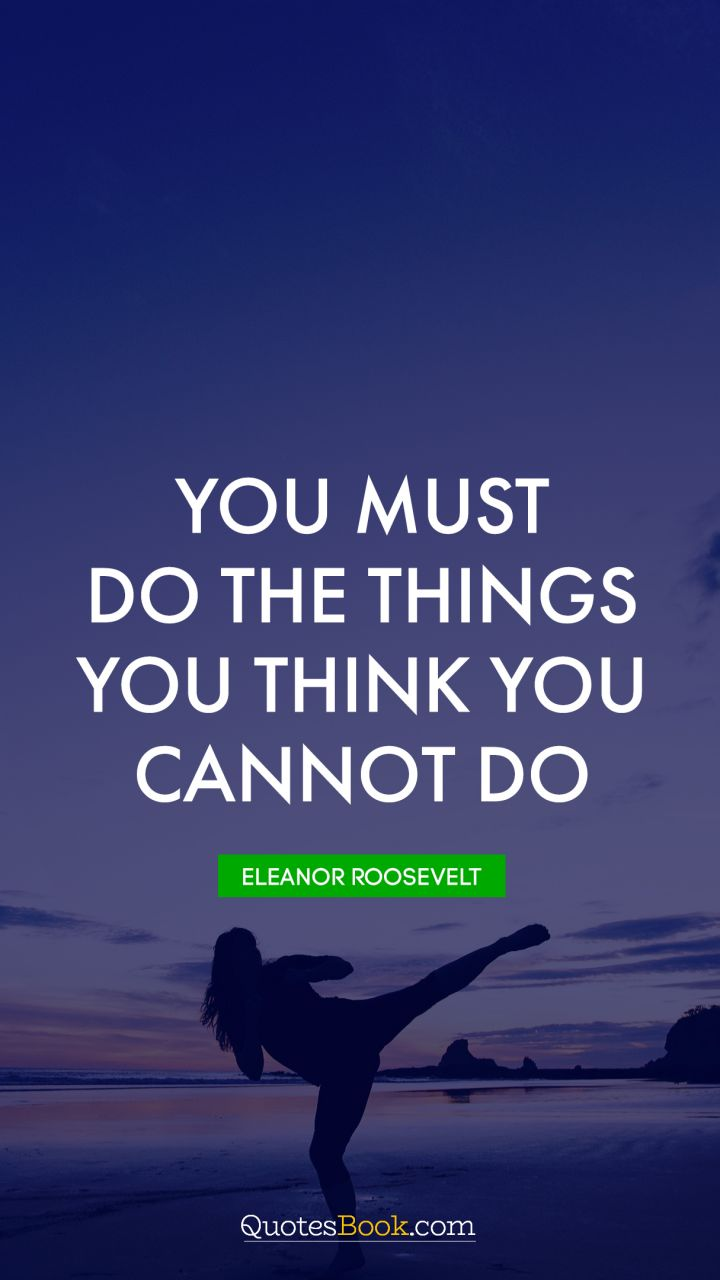 You must do the things you think you cannot do. - Quote by Eleanor Roosevelt