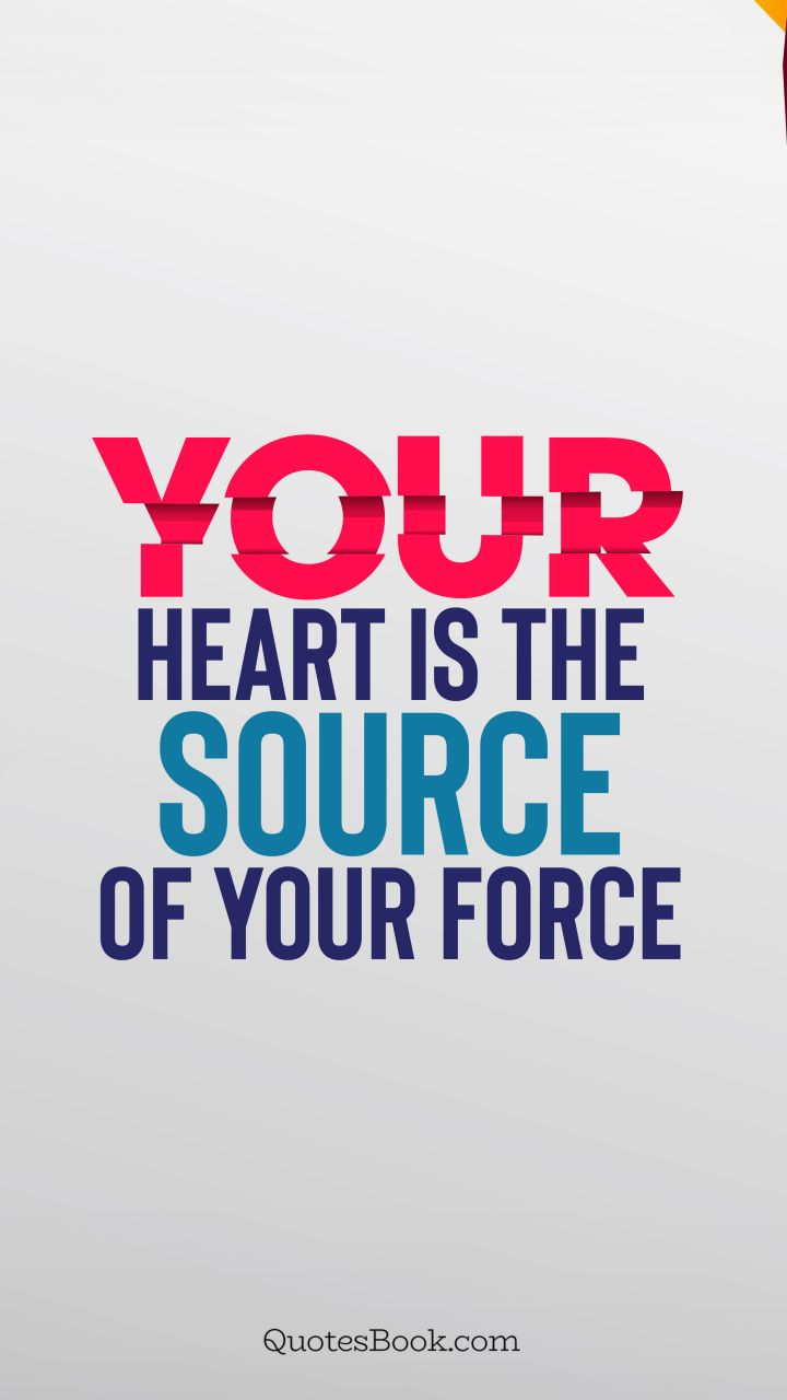 Your heart is the source of your force