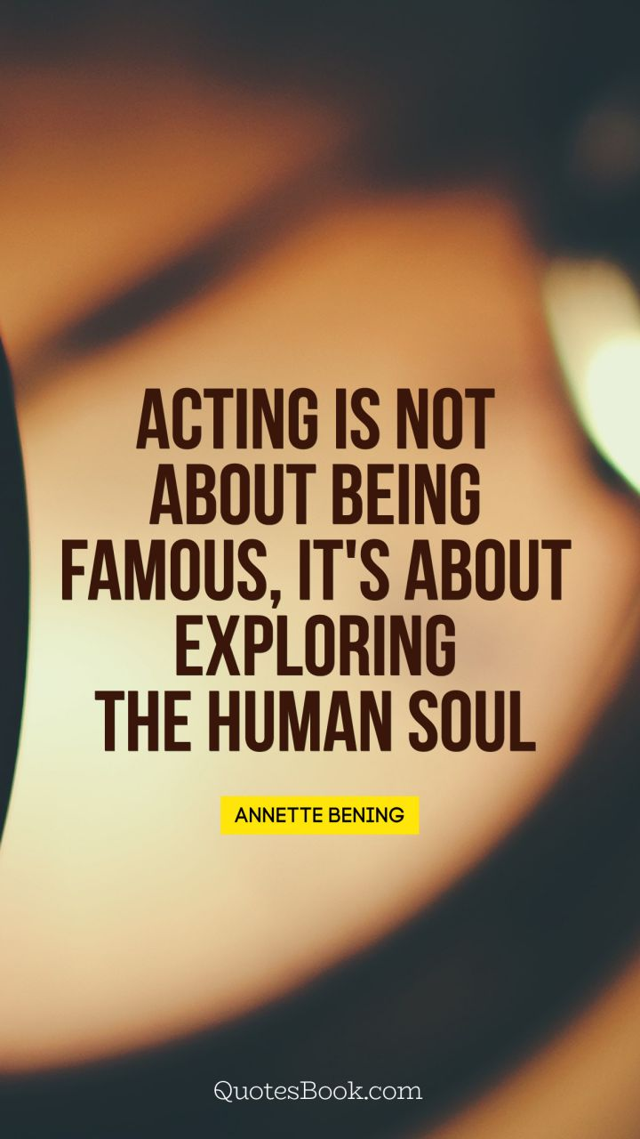 Acting is not about being famous, it's about exploring the human soul. - Quote by Annette Bening
