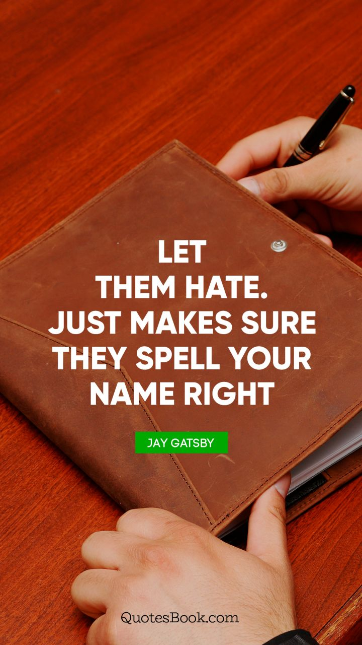 Let them hate. Just makes sure they spell your name right. - Quote by Jay Gatsby