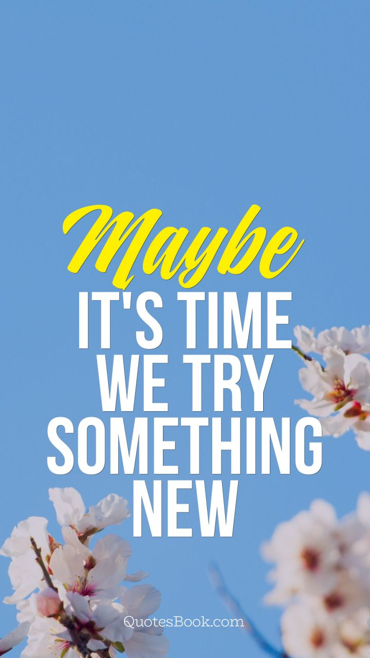 maybe its time we try something new quotesbook