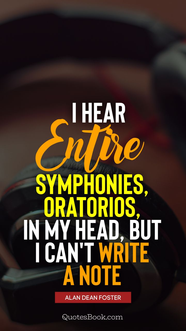 I hear entire symphonies, oratorios, in my head, but I can't write a note. - Quote by Alan Dean Foster