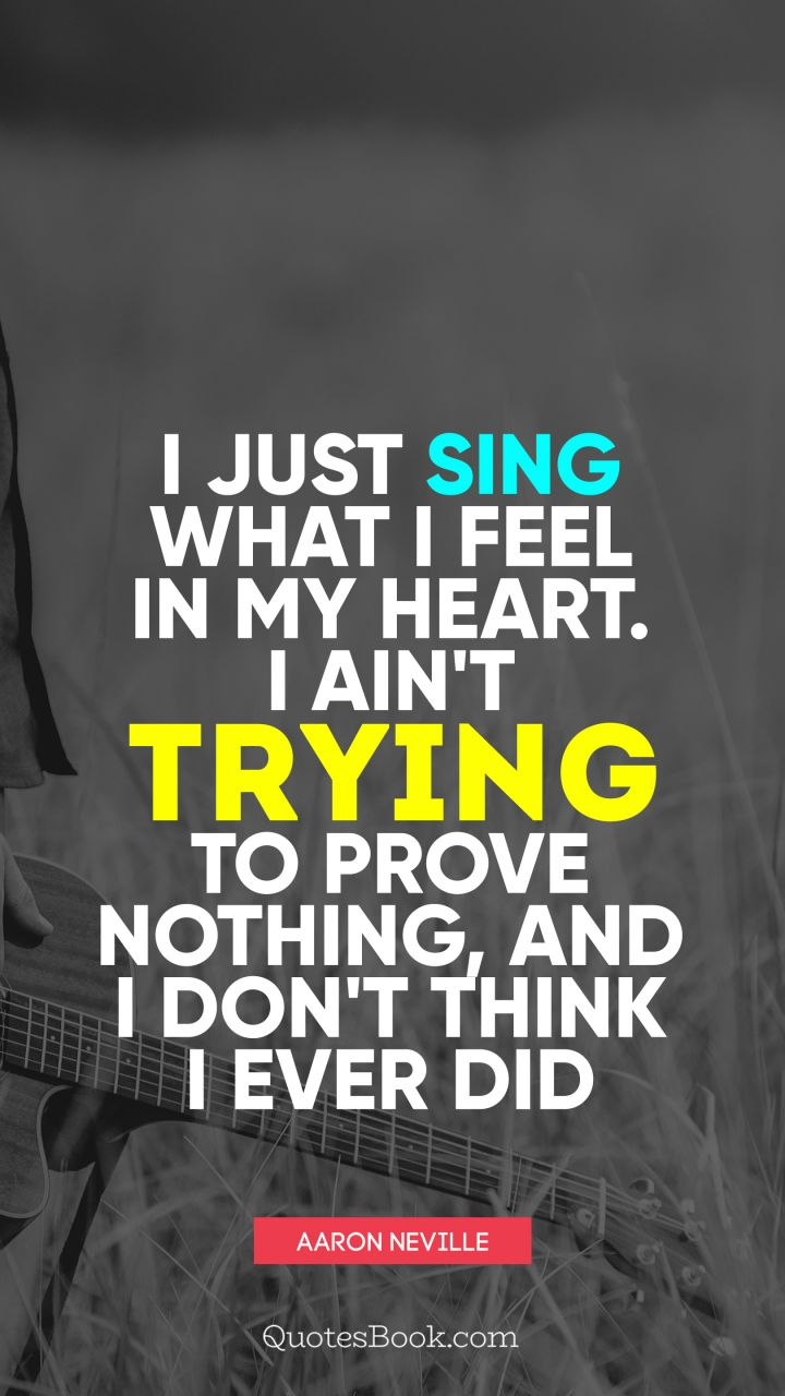 I just sing what I feel in my heart. I ain't trying to prove nothing, and I don't think I ever did. - Quote by Aaron Neville