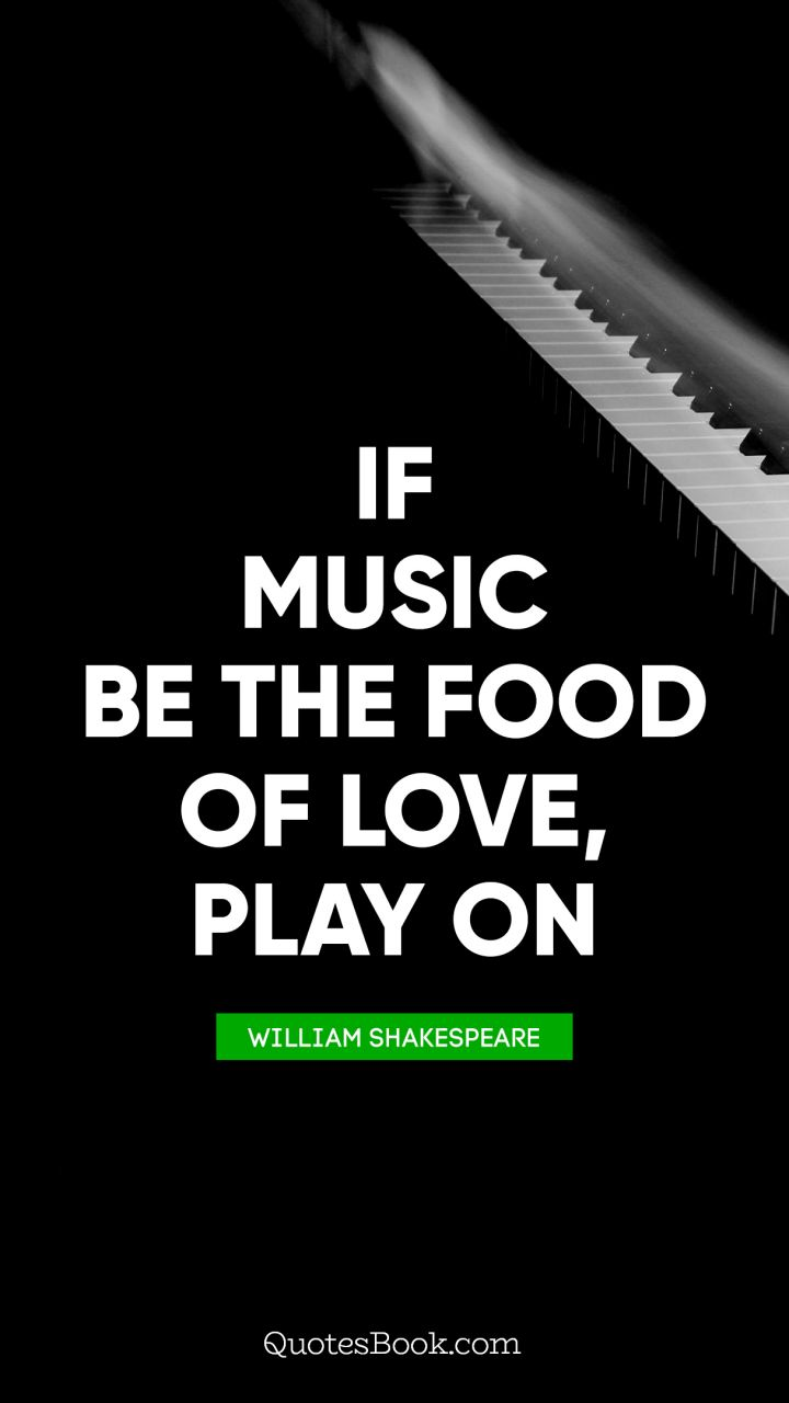 If music be the food of love, play on. - Quote by William Shakespeare