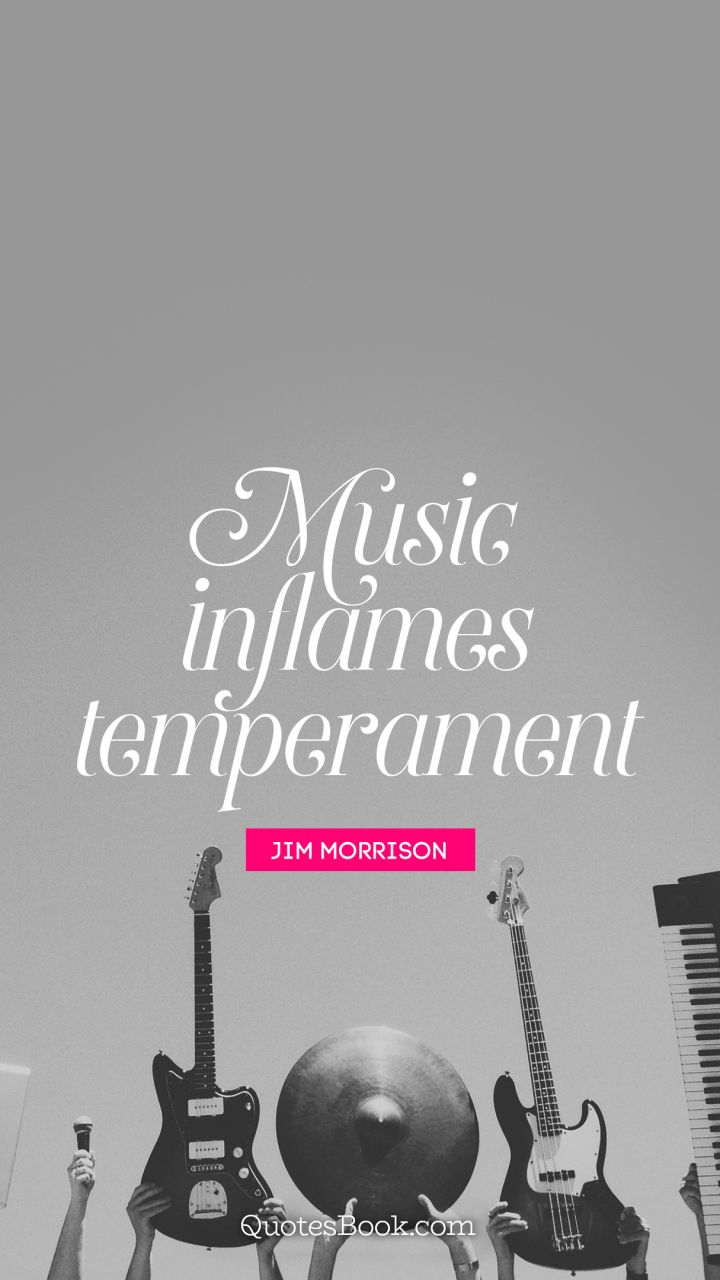 Music inflames temperament. - Quote by Jim Morrison
