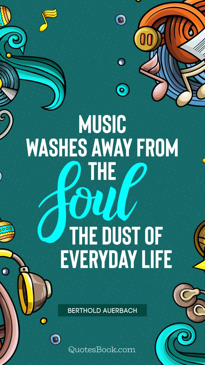 Music washes away from the soul the dust of everyday life. - Quote by Berthold Auerbach