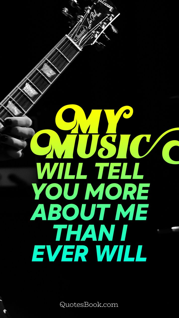 My music will tell you more about me than I ever will