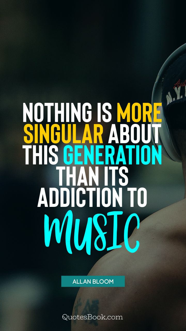 Nothing is more singular about this generation than its addiction to music. - Quote by Allan Bloom