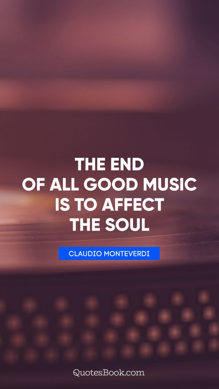 The end of all good music is to affect the soul. - Quote by Claudio Monteverdi