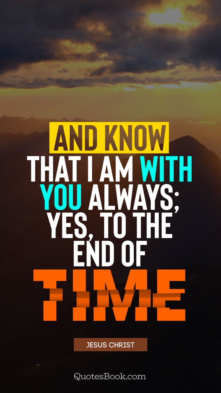 And know that I am with you always; yes, to the end of time. - Quote by Jesus Christ